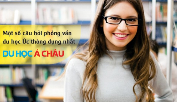 Một số câu hỏi phỏng vấn xin visa du học Úc hay gặp nhất